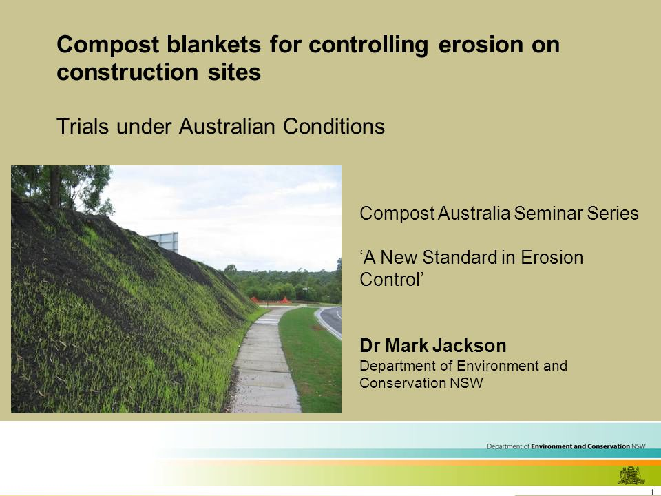 1 Compost blankets for controlling erosion on construction sites Trials under Australian Conditions Compost Australia Seminar Series 'A New Standard in Erosion Control' Dr Mark Jackson Department of Environment and Conservation NSW