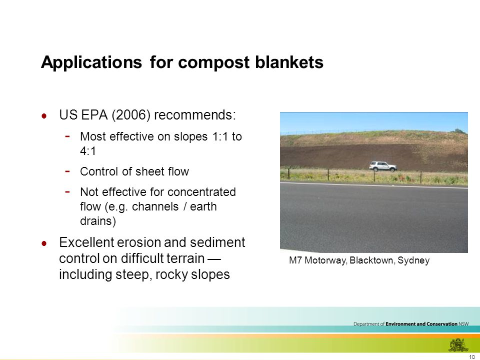 10 Applications for compost blankets  US EPA (2006) recommends: - Most effective on slopes 1:1 to 4:1 - Control of sheet flow - Not effective for concentrated flow (e.g.