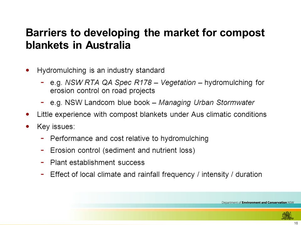 16 Barriers to developing the market for compost blankets in Australia  Hydromulching is an industry standard - e.g.