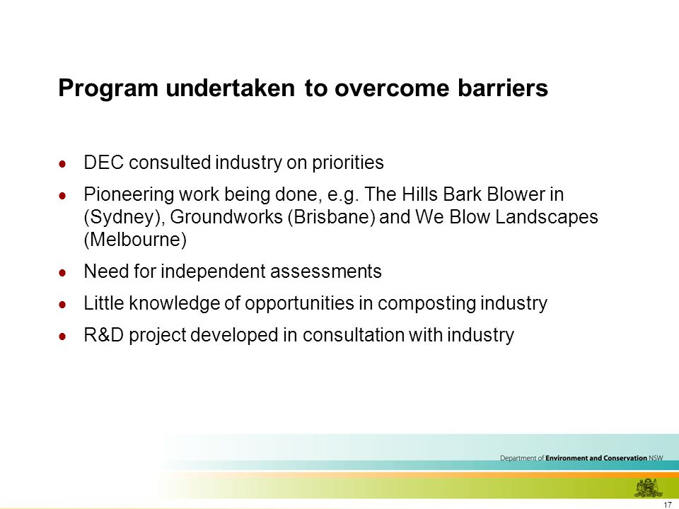 17 Program undertaken to overcome barriers  DEC consulted industry on priorities  Pioneering work being done, e.g.