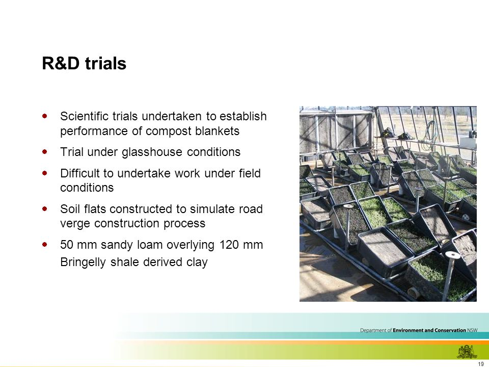 19 R&D trials  Scientific trials undertaken to establish performance of compost blankets  Trial under glasshouse conditions  Difficult to undertake work under field conditions  Soil flats constructed to simulate road verge construction process  50 mm sandy loam overlying 120 mm Bringelly shale derived clay