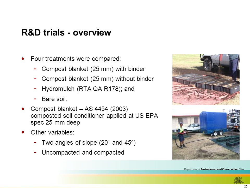 20 R&D trials - overview  Four treatments were compared: - Compost blanket (25 mm) with binder - Compost blanket (25 mm) without binder - Hydromulch (RTA QA R178); and - Bare soil.