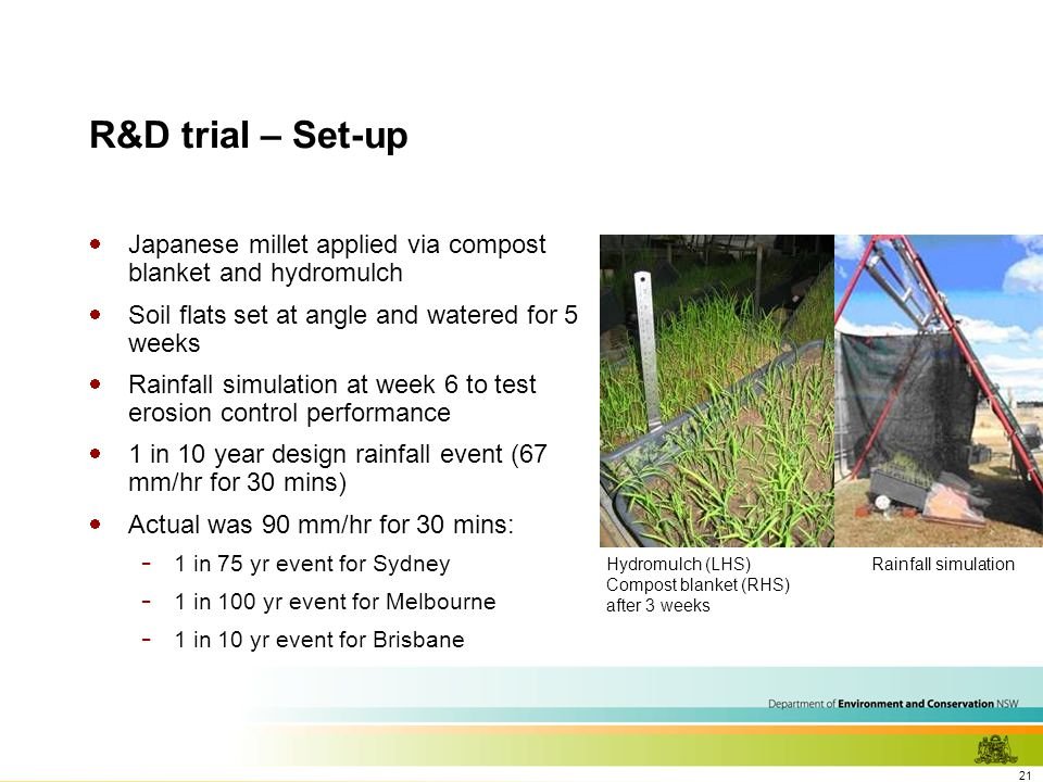 21 R&D trial – Set-up  Japanese millet applied via compost blanket and hydromulch  Soil flats set at angle and watered for 5 weeks  Rainfall simulation at week 6 to test erosion control performance  1 in 10 year design rainfall event (67 mm/hr for 30 mins)  Actual was 90 mm/hr for 30 mins: - 1 in 75 yr event for Sydney - 1 in 100 yr event for Melbourne - 1 in 10 yr event for Brisbane Hydromulch (LHS) Compost blanket (RHS) after 3 weeks Rainfall simulation