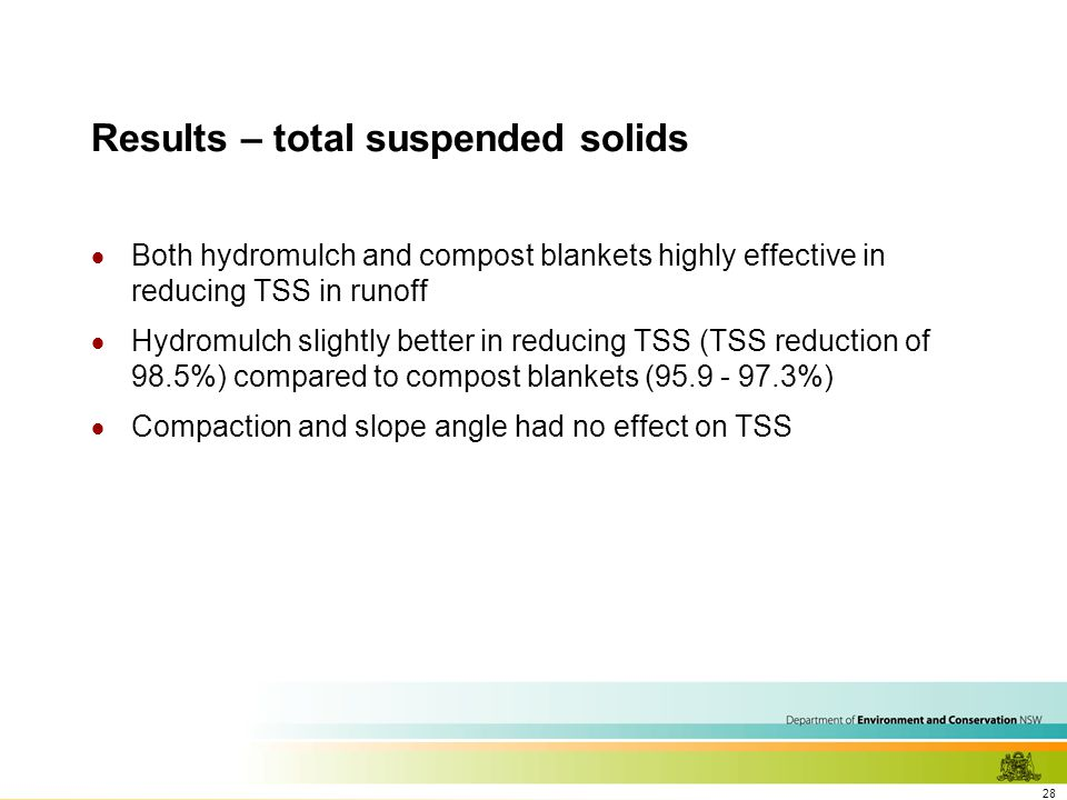 28 Results – total suspended solids  Both hydromulch and compost blankets highly effective in reducing TSS in runoff  Hydromulch slightly better in reducing TSS (TSS reduction of 98.5%) compared to compost blankets (95.9 - 97.3%)  Compaction and slope angle had no effect on TSS