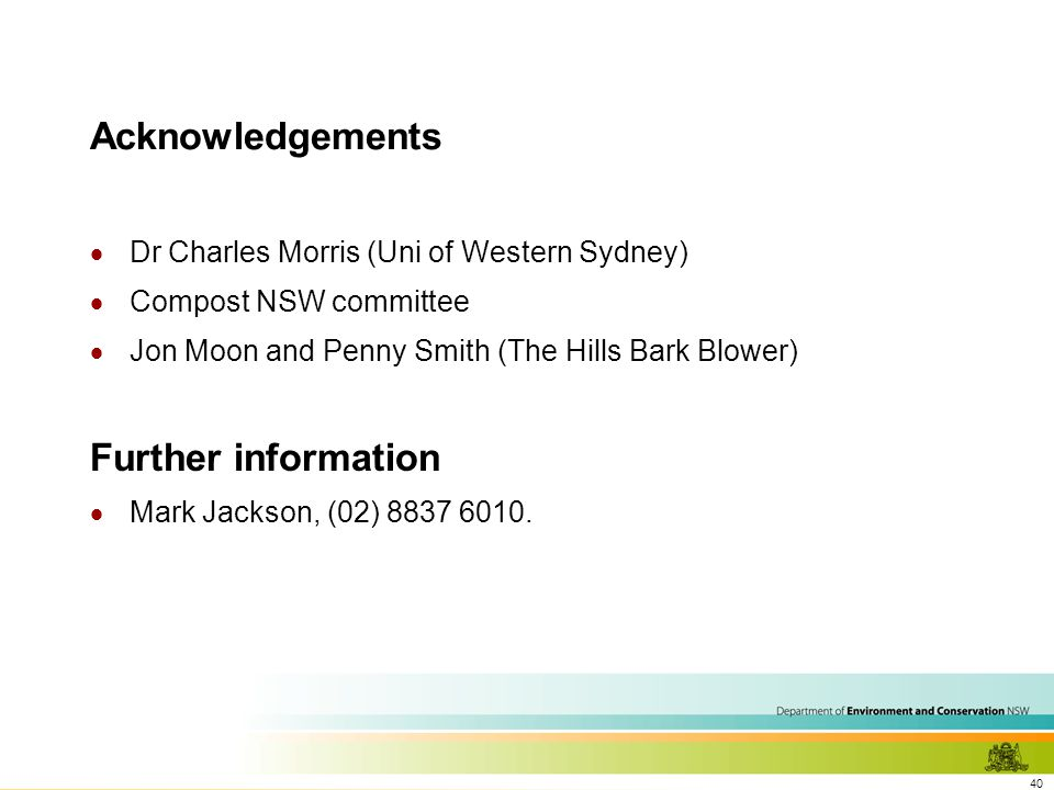 40 Acknowledgements  Dr Charles Morris (Uni of Western Sydney)  Compost NSW committee  Jon Moon and Penny Smith (The Hills Bark Blower) Further information  Mark Jackson, (02) 8837 6010.