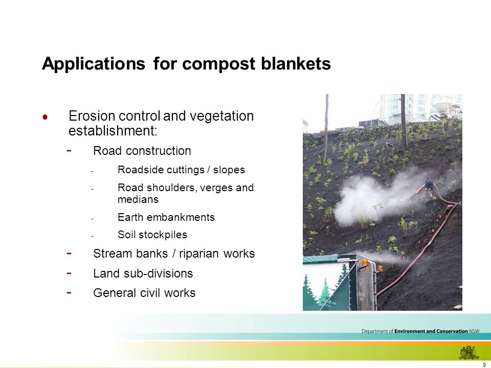 9 Applications for compost blankets  Erosion control and vegetation establishment: - Road construction - Roadside cuttings / slopes - Road shoulders, verges and medians - Earth embankments - Soil stockpiles - Stream banks / riparian works - Land sub-divisions - General civil works