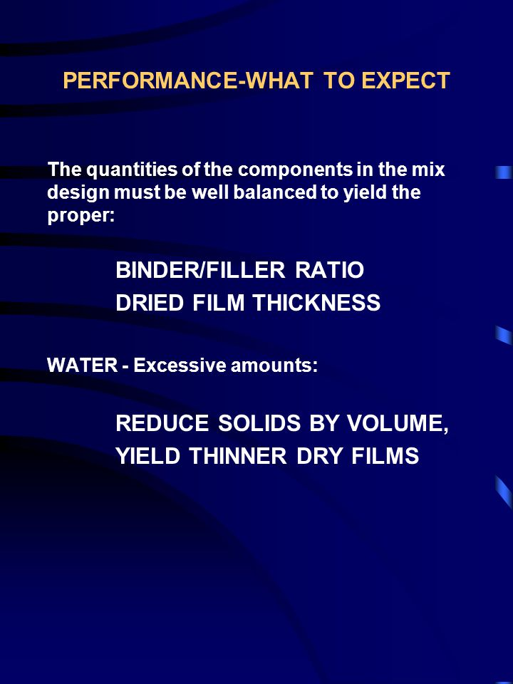 PERFORMANCE-WHAT TO EXPECT The quantities of the components in the mix design must be well balanced to yield the proper: BINDER/FILLER RATIO DRIED FILM THICKNESS WATER - Excessive amounts: REDUCE SOLIDS BY VOLUME, YIELD THINNER DRY FILMS