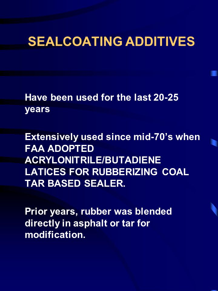 SEALCOATING ADDITIVES Have been used for the last 20-25 years Extensively used since mid-70's when FAA ADOPTED ACRYLONITRILE/BUTADIENE LATICES FOR RUBBERIZING COAL TAR BASED SEALER.