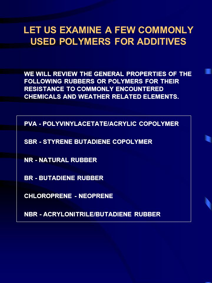 LET US EXAMINE A FEW COMMONLY USED POLYMERS FOR ADDITIVES WE WILL REVIEW THE GENERAL PROPERTIES OF THE FOLLOWING RUBBERS OR POLYMERS FOR THEIR RESISTANCE TO COMMONLY ENCOUNTERED CHEMICALS AND WEATHER RELATED ELEMENTS.