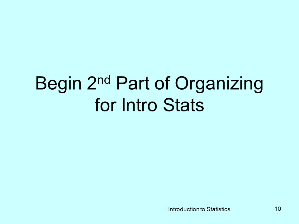 Begin 2 nd Part of Organizing for Intro Stats Introduction to Statistics 10