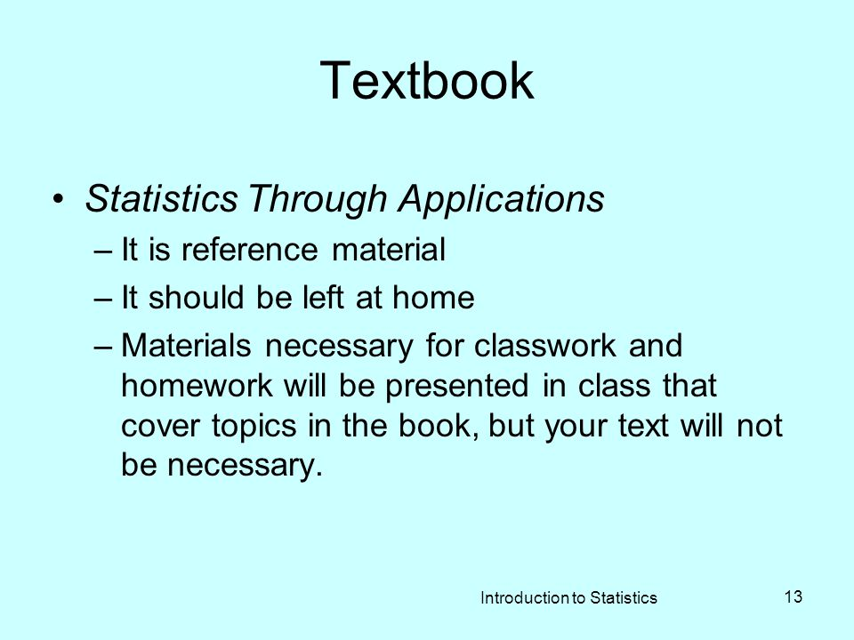 Introduction to Statistics 13 Textbook Statistics Through Applications –It is reference material –It should be left at home –Materials necessary for classwork and homework will be presented in class that cover topics in the book, but your text will not be necessary.
