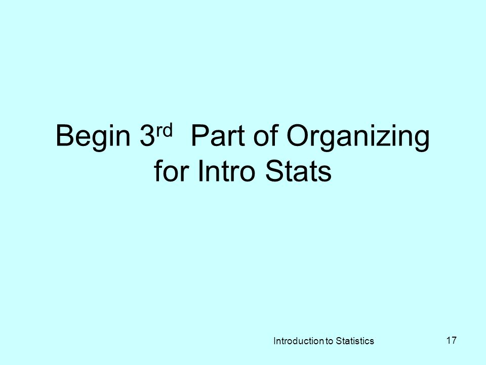 Begin 3 rd Part of Organizing for Intro Stats Introduction to Statistics 17
