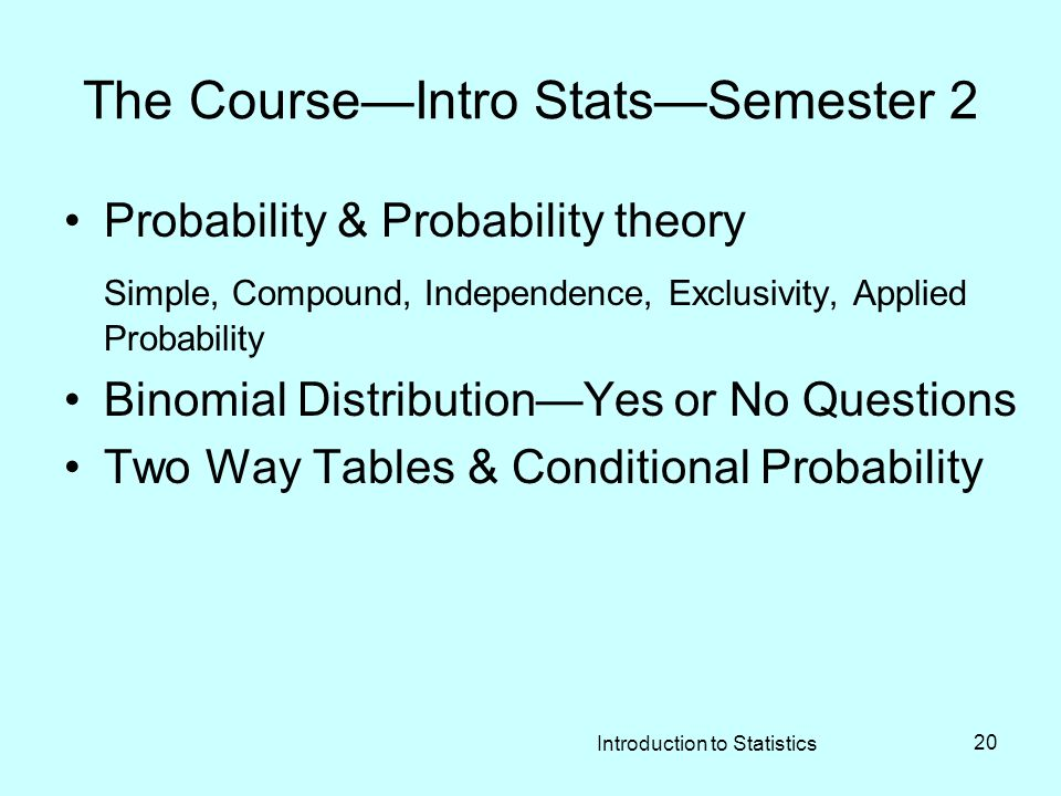 Introduction to Statistics 20 The Course—Intro Stats—Semester 2 Probability & Probability theory Simple, Compound, Independence, Exclusivity, Applied Probability Binomial Distribution—Yes or No Questions Two Way Tables & Conditional Probability