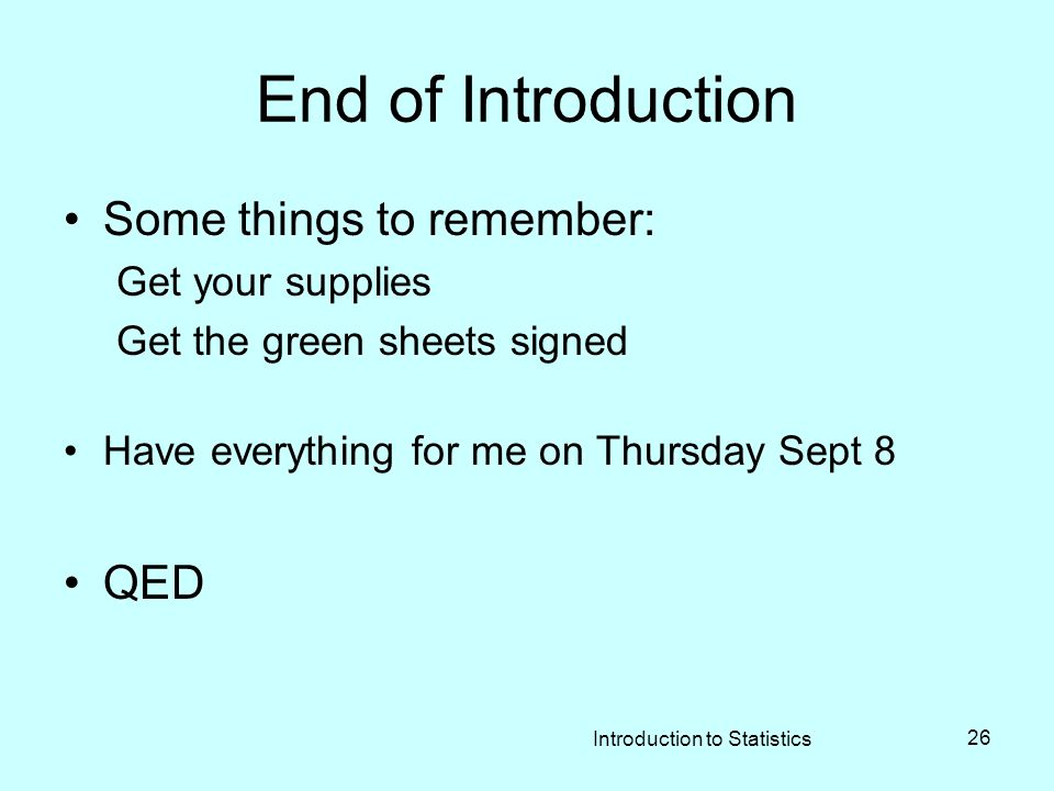 Introduction to Statistics 26 End of Introduction Some things to remember: Get your supplies Get the green sheets signed Have everything for me on Thursday Sept 8 QED