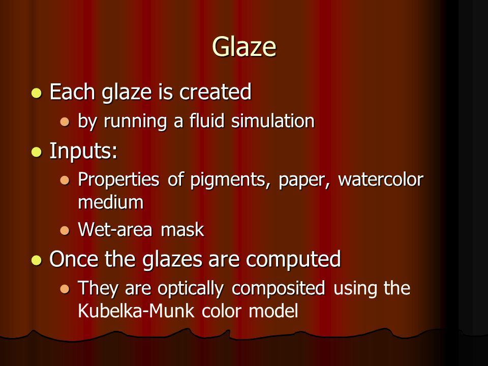 Glaze Each glaze is created Each glaze is created by running a fluid simulation by running a fluid simulation Inputs: Inputs: Properties of pigments, paper, watercolor medium Properties of pigments, paper, watercolor medium Wet-area mask Wet-area mask Once the glazes are computed Once the glazes are computed They are optically composited They are optically composited using the Kubelka-Munk color model
