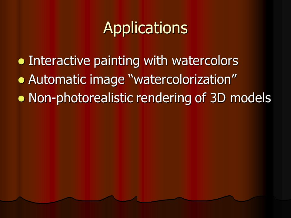 Applications Interactive painting with watercolors Interactive painting with watercolors Automatic image watercolorization Automatic image watercolorization Non-photorealistic rendering of 3D models Non-photorealistic rendering of 3D models