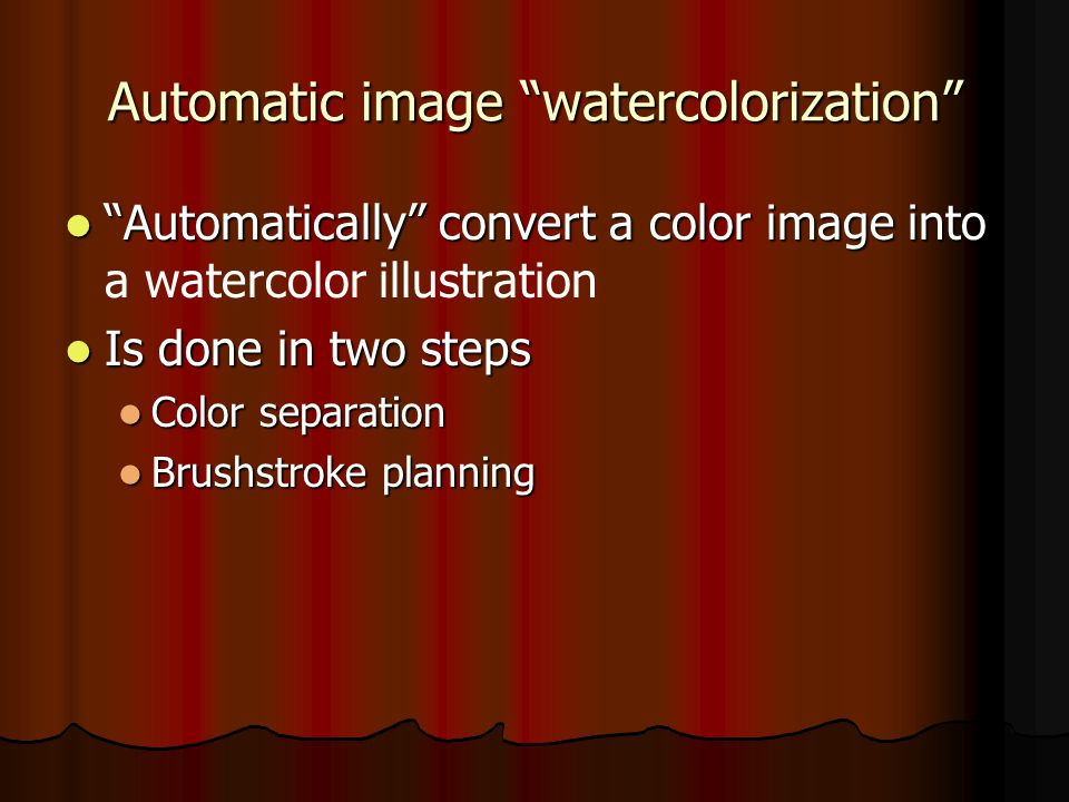 Automatic image watercolorization Automatically convert a color image into Automatically convert a color image into a watercolor illustration Is done in two steps Is done in two steps Color separation Color separation Brushstroke planning Brushstroke planning