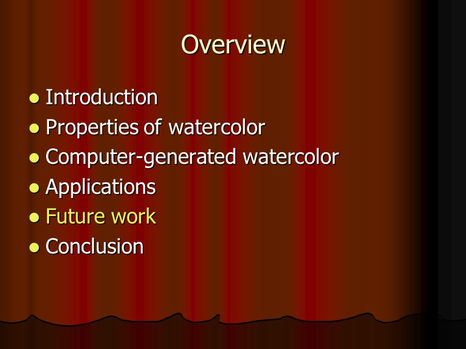 Overview Introduction Introduction Properties of watercolor Properties of watercolor Computer-generated watercolor Computer-generated watercolor Applications Applications Future work Future work Conclusion Conclusion