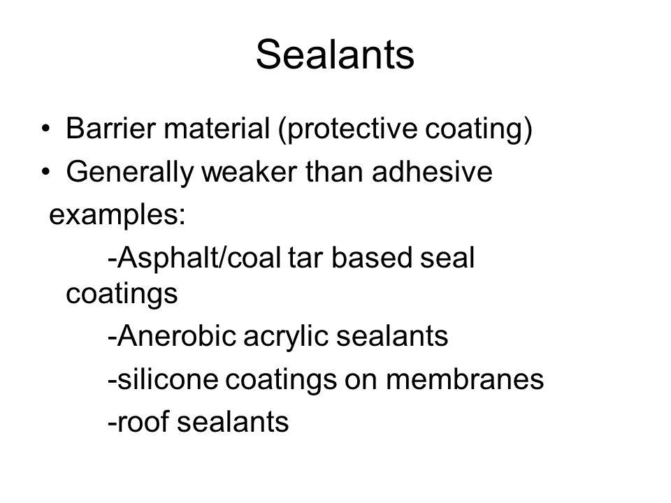 Sealants Barrier material (protective coating) Generally weaker than adhesive examples: -Asphalt/coal tar based seal coatings -Anerobic acrylic sealants -silicone coatings on membranes -roof sealants