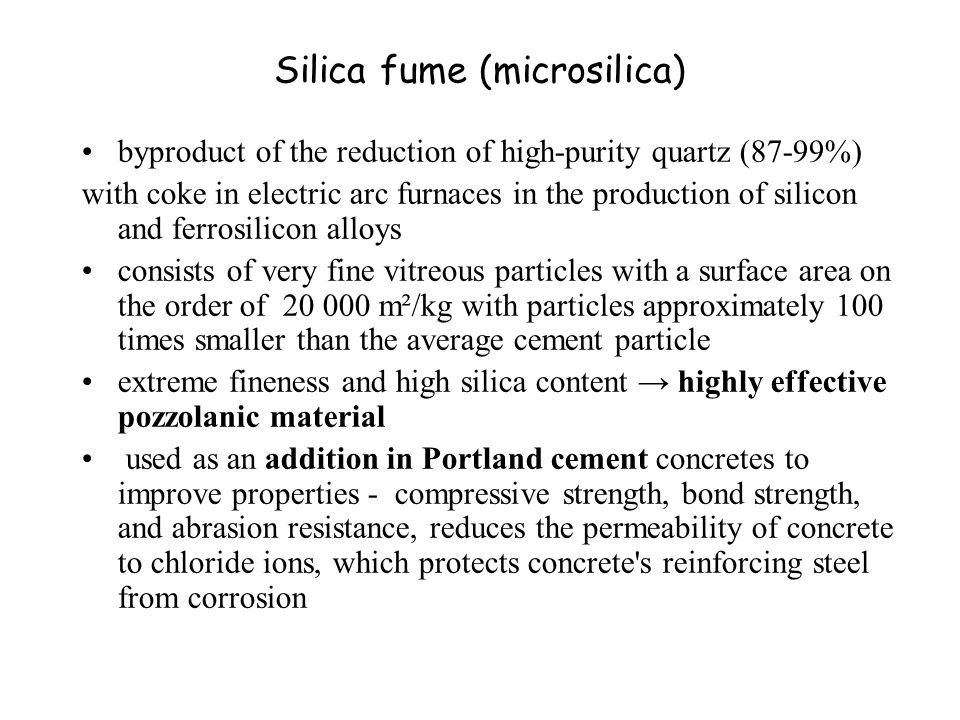 Silica fume (microsilica) byproduct of the reduction of high-purity quartz (87-99%) with coke in electric arc furnaces in the production of silicon and ferrosilicon alloys consists of very fine vitreous particles with a surface area on the order of 20 000 m²/kg with particles approximately 100 times smaller than the average cement particle extreme fineness and high silica content → highly effective pozzolanic material used as an addition in Portland cement concretes to improve properties - compressive strength, bond strength, and abrasion resistance, reduces the permeability of concrete to chloride ions, which protects concrete s reinforcing steel from corrosion