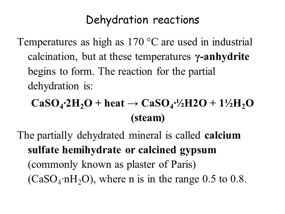 Dehydration reactions Temperatures as high as 170 °C are used in industrial calcination, but at these temperatures γ-anhydrite begins to form.