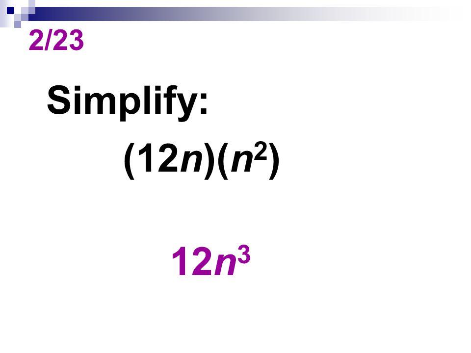 2/23 Simplify: (12n)(n 2 ) 12n 3