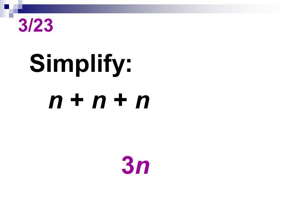 3/23 Simplify: n + n + n 3n