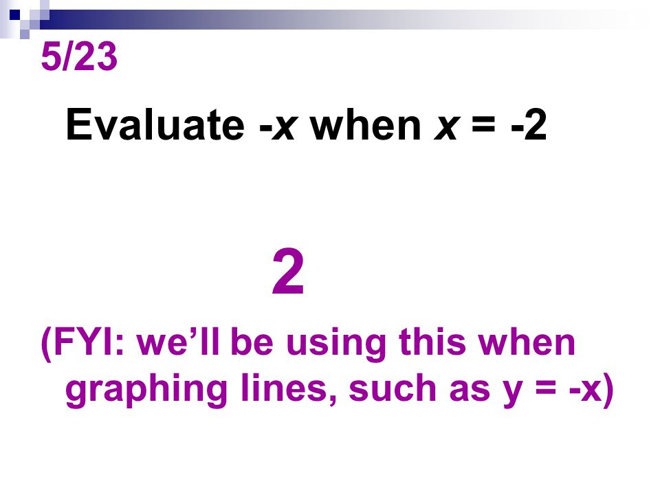 5/23 Evaluate -x when x = -2 2 (FYI: we'll be using this when graphing lines, such as y = -x)