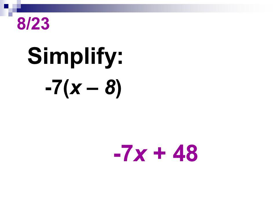 8/23 Simplify: -7(x – 8) -7x + 48