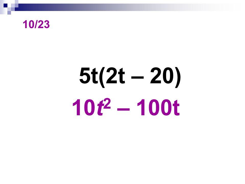 10/23 5t(2t – 20) 10t 2 – 100t