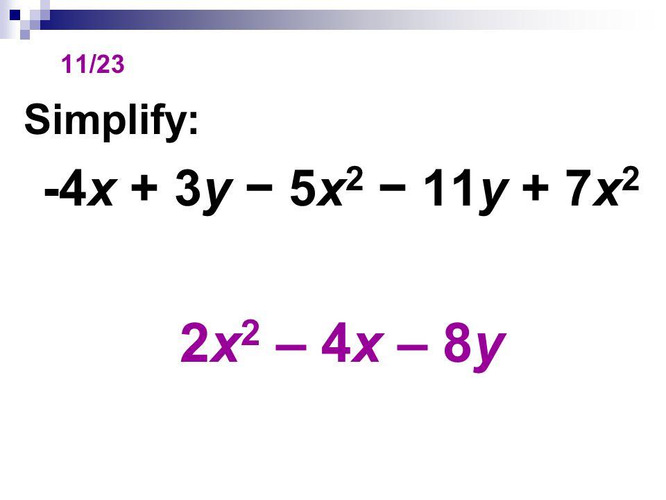 11/23 Simplify: -4x + 3y − 5x 2 − 11y + 7x 2 2x 2 – 4x – 8y