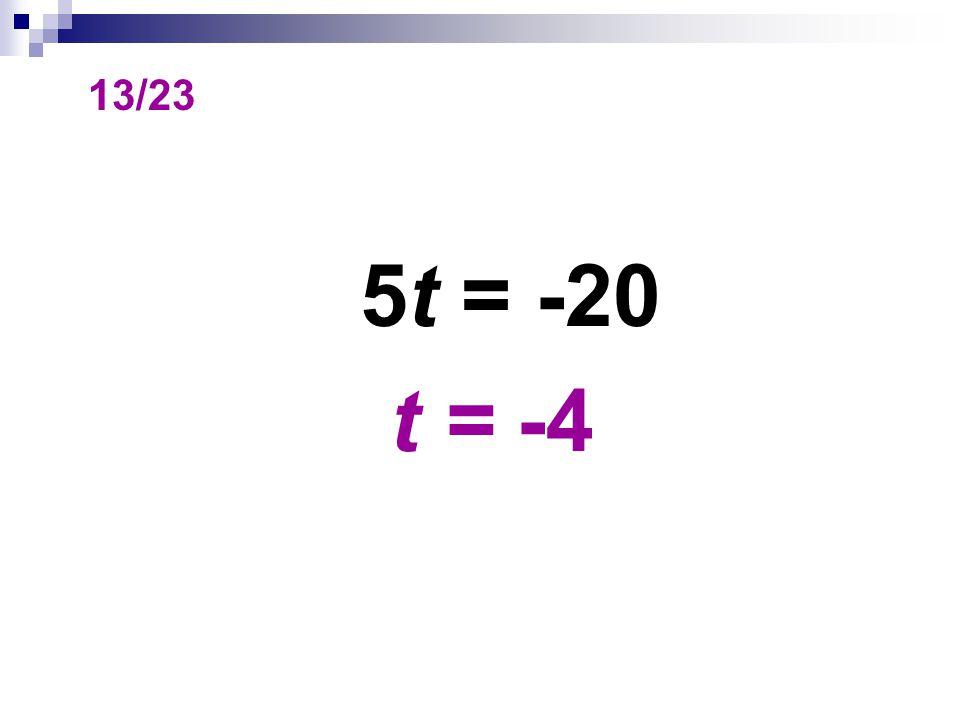 13/23 5t = -20 t = -4