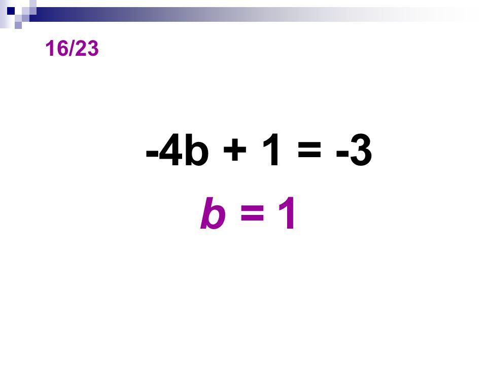 16/23 -4b + 1 = -3 b = 1