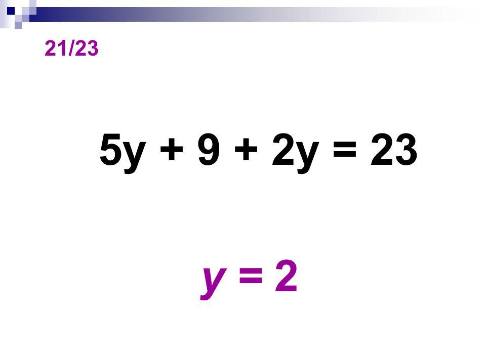 21/23 5y + 9 + 2y = 23 y = 2