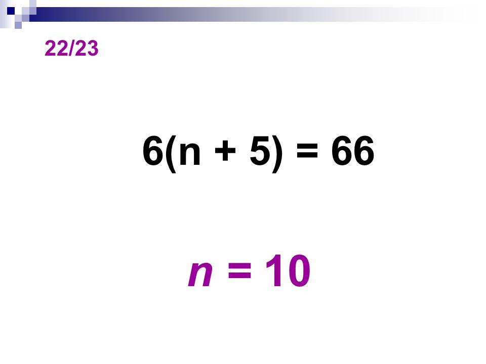 22/23 6(n + 5) = 66 n = 10