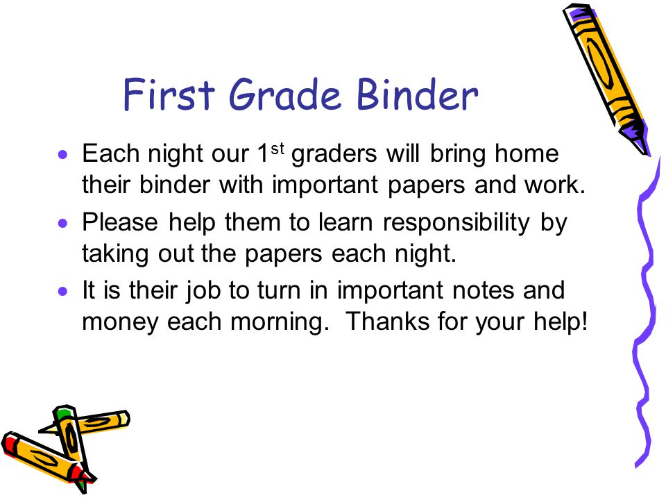 First Grade Binder  Each night our 1 st graders will bring home their binder with important papers and work.