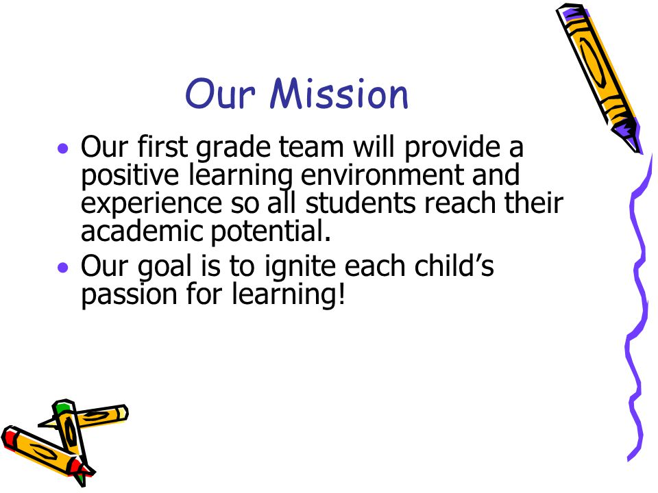 Our Mission  Our first grade team will provide a positive learning environment and experience so all students reach their academic potential.