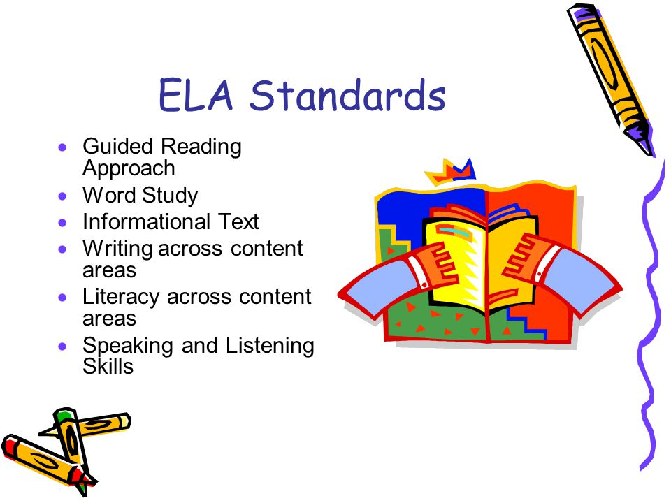 ELA Standards  Guided Reading Approach  Word Study  Informational Text  Writing across content areas  Literacy across content areas  Speaking and Listening Skills