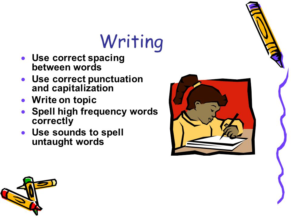 Writing  Use correct spacing between words  Use correct punctuation and capitalization  Write on topic  Spell high frequency words correctly  Use sounds to spell untaught words