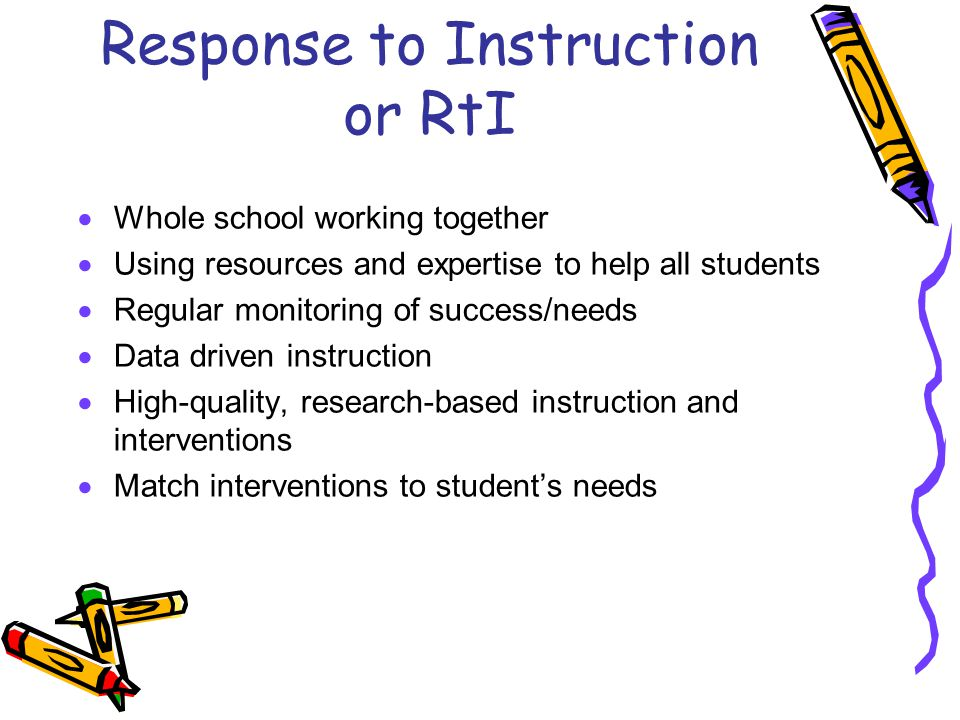 Response to Instruction or RtI  Whole school working together  Using resources and expertise to help all students  Regular monitoring of success/needs  Data driven instruction  High-quality, research-based instruction and interventions  Match interventions to student's needs