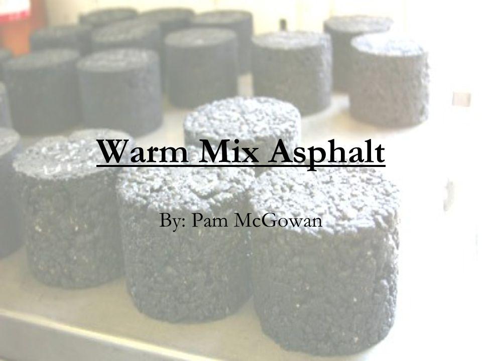 Warm Mix Asphalt By: Pam McGowan