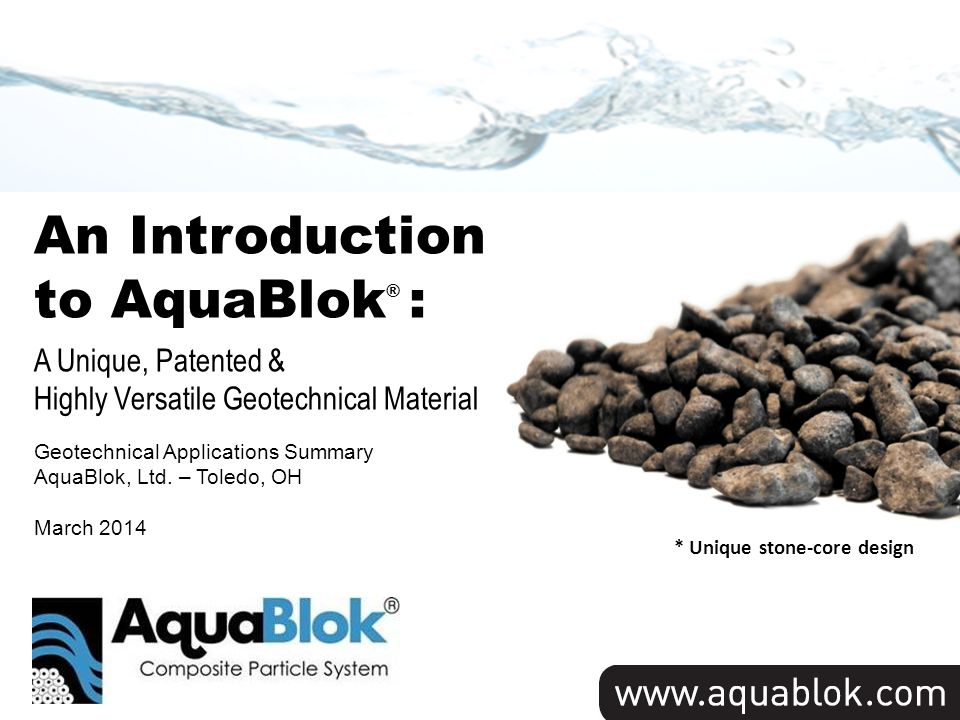 Title Slide * Unique stone-core design An Introduction to AquaBlok ® : A Unique, Patented & Highly Versatile Geotechnical Material Geotechnical Applications Summary AquaBlok, Ltd.