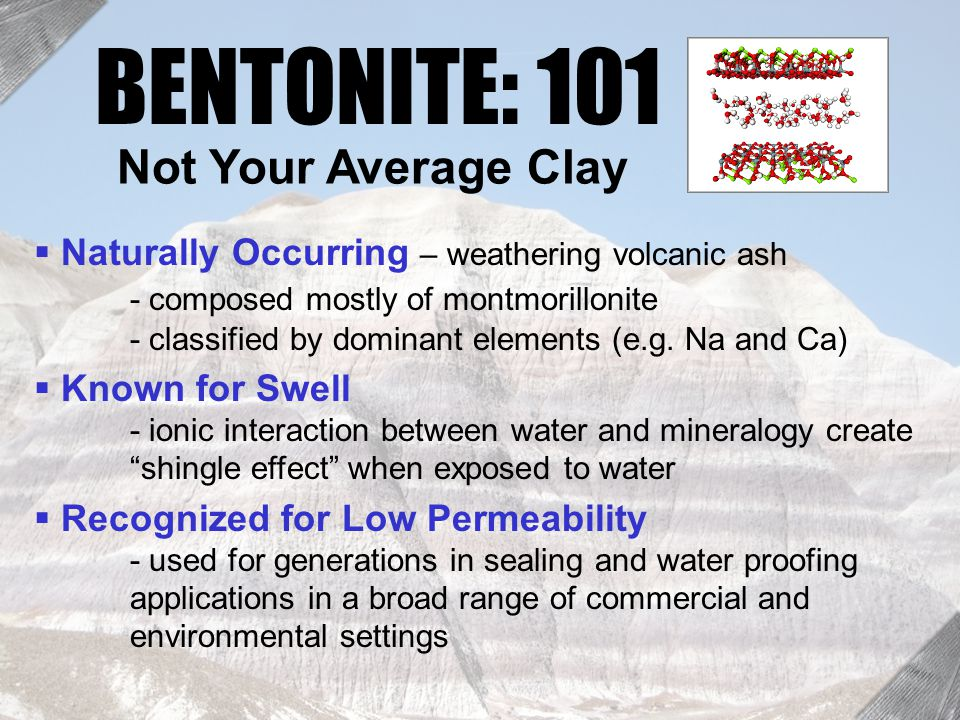 Bentonite 101 BENTONITE: 101  Naturally Occurring – weathering volcanic ash - composed mostly of montmorillonite - classified by dominant elements (e.g.