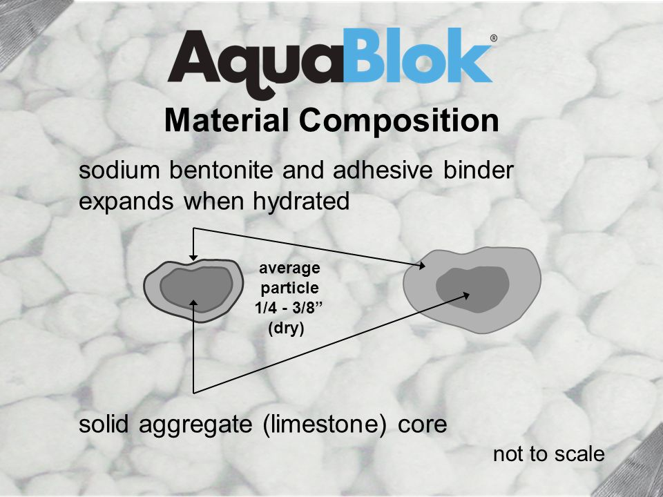 solid aggregate (limestone) core sodium bentonite and adhesive binder expands when hydrated not to scale average particle 1/4 - 3/8 (dry) Material Composition