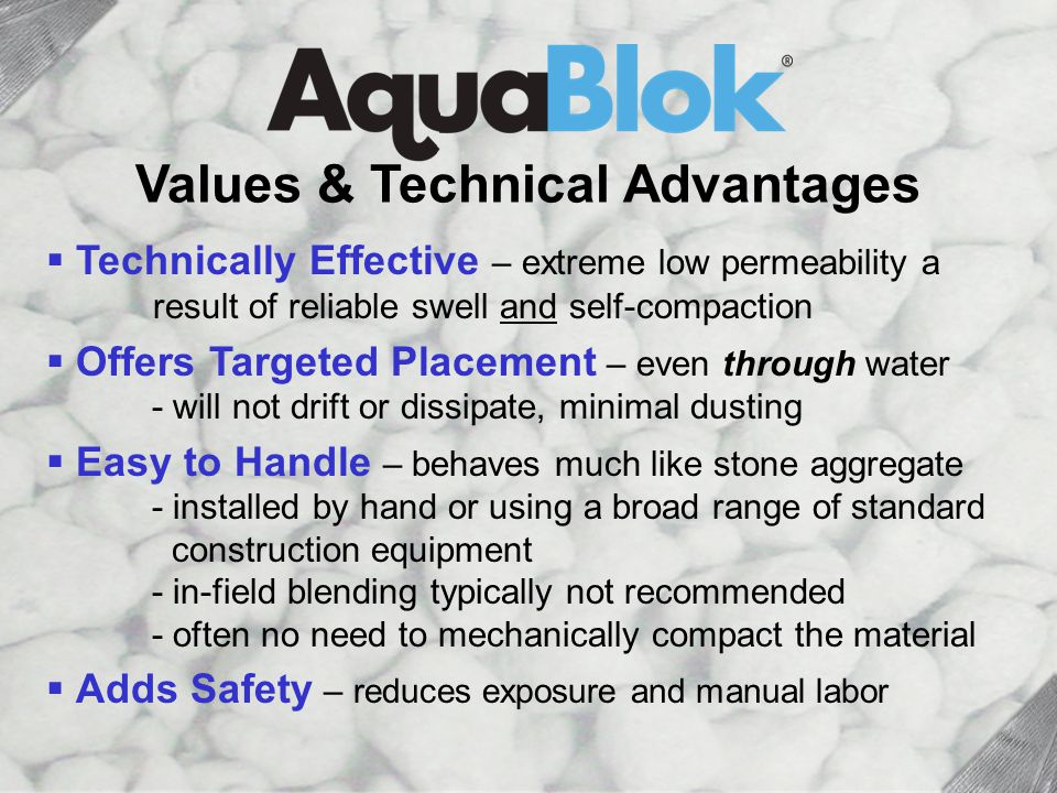 Values & Tech Advantages: 1 of 2 Values & Technical Advantages  Technically Effective – extreme low permeability a result of reliable swell and self-compaction  Offers Targeted Placement – even through water - will not drift or dissipate, minimal dusting  Easy to Handle – behaves much like stone aggregate - installed by hand or using a broad range of standard construction equipment - in-field blending typically not recommended - often no need to mechanically compact the material  Adds Safety – reduces exposure and manual labor