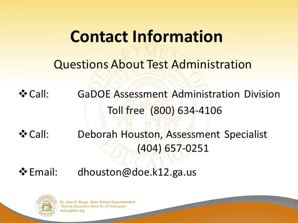 Contact Information Questions About Test Administration  Call:GaDOE Assessment Administration Division Toll free (800) 634-4106  Call: Deborah Houston, Assessment Specialist (404) 657-0251  Email: dhouston@doe.k12.ga.us