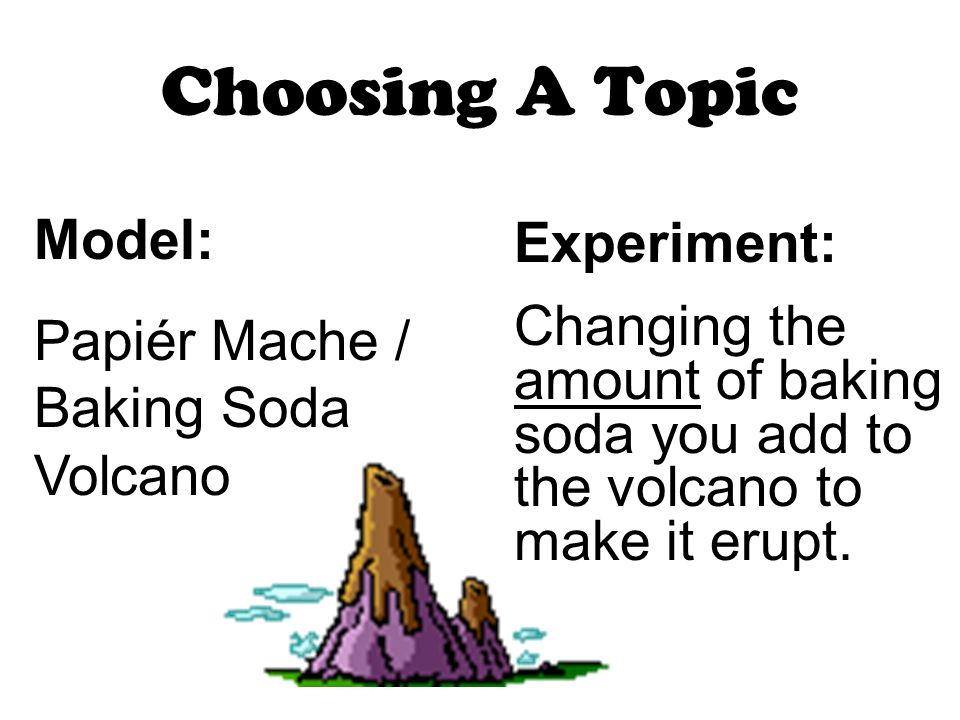 Choosing A Topic Model: Papiér Mache / Baking Soda Volcano Experiment: Changing the amount of baking soda you add to the volcano to make it erupt.