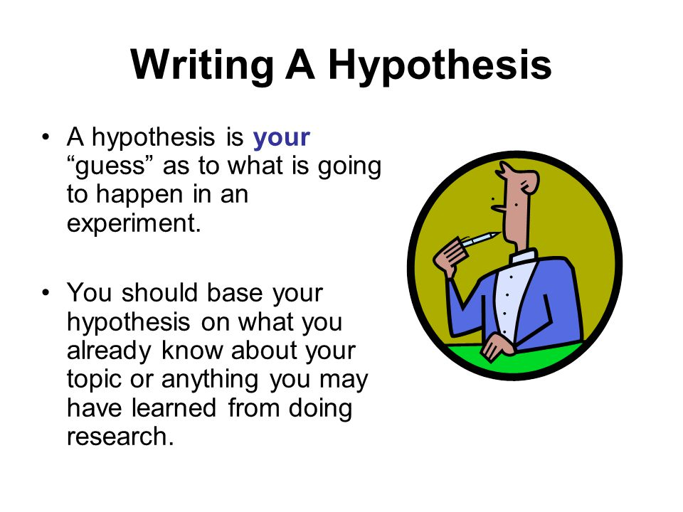 Writing A Hypothesis A hypothesis is your guess as to what is going to happen in an experiment.