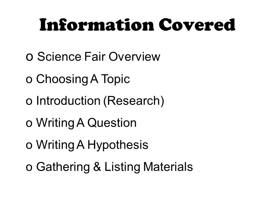 Information Covered o Science Fair Overview o Choosing A Topic o Introduction (Research) o Writing A Question o Writing A Hypothesis o Gathering & Listing Materials