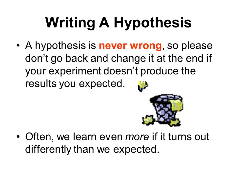 Writing A Hypothesis A hypothesis is never wrong, so please don't go back and change it at the end if your experiment doesn't produce the results you